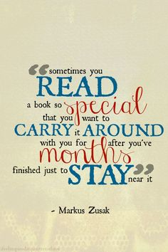"""""""Sometimes you read a book so special that you want to carry it around with you for months after you've finished just to stay near it."""" ~Markus Zusak"""