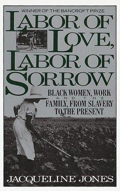 Labor of Love, Labor of Sorrow: Black Women, Work, and the Family from Slavery to the Present, by Jacqueline Jones