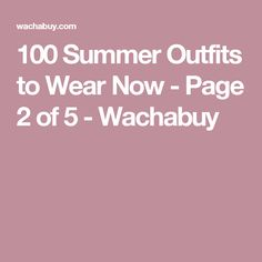 100 Summer Outfits to Wear Now - Page 2 of 5 - Wachabuy