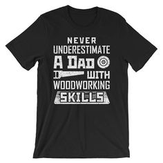Never Underestimate A Dad With Woodworking Skills Tee Shirts A Dad  Woodworking Skills  Tee Shirts Woodworking Quotes  Apparel  Carpenters  Father's Day  great gift idea  surprise  funny gift idea  for dads work with wood