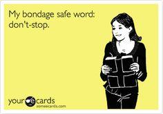 My bondage safe word: don't stop.