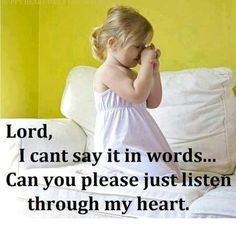 Lord, I can't say it in words....Can you please listen through my heart...