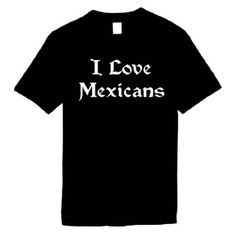 Mens Funny T-Shirts (I LOVE MEXICANS) Humorous Slogans Comical Sayings Shirt; Great Gift Ideas for Adults Men's Women Unisex Boys Youth & Teens Collectible Tees LOL Novelty Shirts