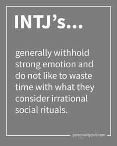 INTJ's generally withhold strong emotion and do not like to waste time with what they consider irrational social rituals.