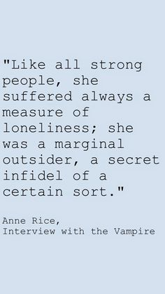 """Like all strong people, she suffered always a measure of loneliness; she was a marginal outsider, a secret infidel of a certain sort."" Anne Rice, Interview with the Vampire Dracula Quotes, Vampire Quotes, Vampire Kiss, Sign Quotes, Movie Quotes, Book Quotes, Quote Finder, The Outsiders Quotes, Anne Rice Vampire Chronicles"