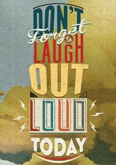 DON'T FORGET TO LAUGH OUT LOUD TODAY.