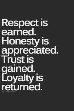 """Respect is earned, Honesty is appreciated, Love is gained and Loyalty is returned"".  - Alexander Alvarez"
