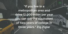 """""""If you live in a metropolitan area and drive 12,000 miles per year you can get the equivalent of two years of college in three years."""" Zig Ziglar"""