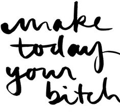 Make today your bitch funny inspirational saying
