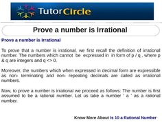 To prove that a number is irrational, we first recall the definition of irrational number. The numbers which cannot  be  expressed in  in form of p / q , where p & q are integers and q  0. Moreover, the numbers which when expressed in decimal form are expressible as non- terminating and non- repeating decimals are called as irrational numbers.