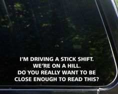 I'm Driving A Stick Shift. We're On A Hill. Do You Really Want To Be Close Enough To Read This? Vinyl Decal for Cars,Macbook, Etc 8189