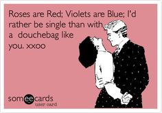 Roses are Red; Violets are Blue; I'd rather be single than with a douchebag like you. xxoo.