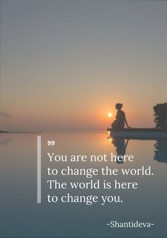 You are not here to change the world. The world is here to change you. (Shantideva) image from pinterest