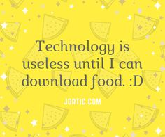 """Technology is useless until I can download food :D""  - jortic.com/  #Joke"