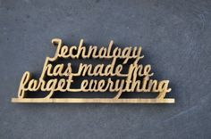 Technology has made me forget everything /wood/ shelf sitter / whimsical words and phrases / hand cut / word art
