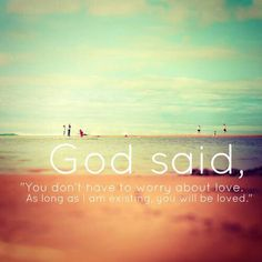 "God said, ""You don't have to worry about love.  As long as I am existing, you will be loved."""