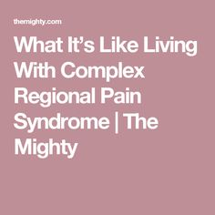 What It's Like Living With Complex Regional Pain Syndrome | The Mighty
