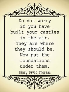 Do not worry if you have built your castles in the air. They are where they should be. Now put the foundations under them. ~ Henry David Thoreau. Never thought about it like that
