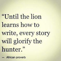 until the lion learns how to write, every story will glorify the hunter / até o leão aprender como se escreve, a história sempre vai glorificar o caçador