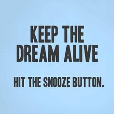 Keep the dream alive. Hit the snooze button.