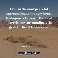 Even in the most peaceful surroundings, the angry heart finds quarrel. Even in the most quarrelsome surroundings, the grateful heart finds peace. #life #happy #quotes #inspiration