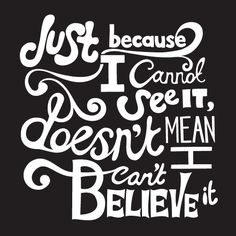 Just because I cannot see it, doesnt mean I cant believe it~Luna Lovegood