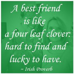 """A best friend is like a four leaf clover: hard to find and lucky to have."" ~ Irish Proverb"