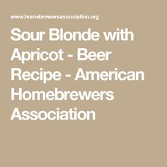 Sour Blonde with Apricot - Beer Recipe - American Homebrewers Association