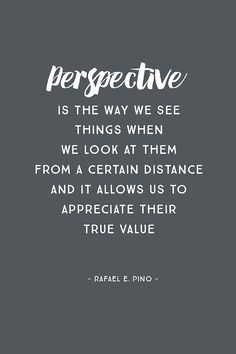 """""""Perspective is the way we see things when we look at them from a certain distance, and it allows us to appreciate their true value."""" – Rafael E. Pino"""