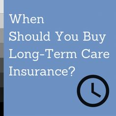 Learn why and when you should buy long-term care insurance.