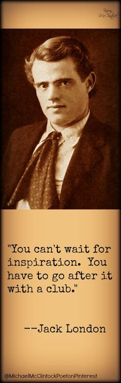 Jack London quote.  For more see Writing Tips by Famous Authors @Michael McClintock, Poet.