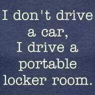 I don't drive a car, I drive a portable locker room. Omg....that is me all seasons!