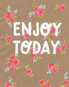 Look forward to tomorrow, but never forget to first enjoy today!