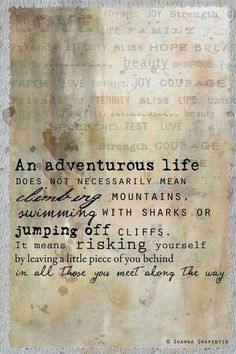 An adventurous life does not necessarily mean climbing mountains, swimming with sharks or jumping off cliffs. It means risking yourself by leaving a little piece of you behind in all those you meet along the way.