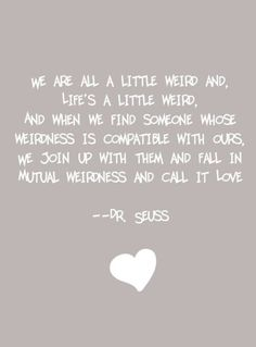 We're all a little weird and life's a little weird. And when we find someone whose weirdness is compatible with ours we join together in mutual weirdness and call it love. Dr Seuss on marriage quote