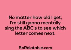 """""""No matter how old I get, I'm still gonna mentally sing the ABC's to see which letter comes next."""""""