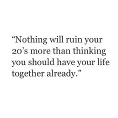 Nothing will ruin your 20's more than thinking you should have your life together already