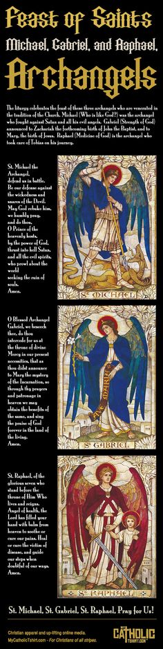 "The liturgy celebrates the feast of these three archangels who are venerated in the tradition of the Church. Michael (Who is like God?) was the archangel who fought against Satan and all his evil angels, defending all the friends of God. He is the protector of all humanity from the snares of the devil. Gabriel (Strength of God) announced to Zachariah the forthcoming birth of John the Baptist and to Mary, the birth of Jesus. His greeting to the Virgin, ""Hail, full of grace,"" is one of the"