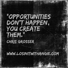 #Opportunities don't happen, you #create them!  Www.LosinItWithAngie.com  #opportunity #success #dreamchaser