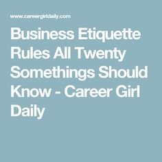 Business Etiquette Rules All Twenty Somethings Should Know - Career Girl Daily