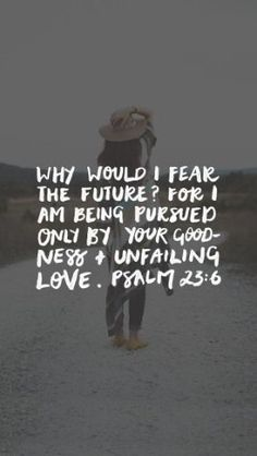 Why would I fear the future? For I am being pursued only by Your goodness and unfailing love. Psalm 23:6