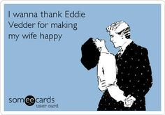 Free and Funny Music Ecard: I wanna thank Eddie Vedder for making my wife happy Create and send your own custom Music ecard. Sex Quotes, Funny Quotes, Funny Memes, Funny Comebacks, Hilarious Sayings, Hilarious Animals, Random Quotes, Sarcastic Quotes, Funny Videos