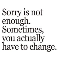 Sorry is not enough. Sometimes, you actually have to change.