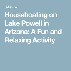 Houseboating on Lake Powell in Arizona: A Fun and Relaxing Activity