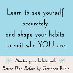 Learn to see yourself accurately and shape your habits to suit who YOU are.