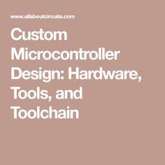 Custom Microcontroller Design: Hardware, Tools, and Toolchain