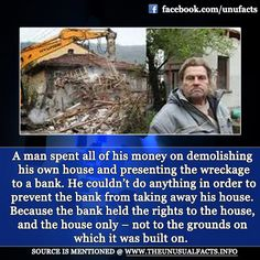 A man spent all of his money on demolishing his own house and presenting the wreckage to a bank. He couldn't do anything in order to prevent the bank from taking away his house. Because the bank held the rights to the house, and the house only – not to the grounds on which it was built on.