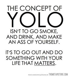 Amen to that! And for those who don't know yolo stands for you only live once
