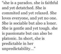 """""""Ella es una paradoja. Es leal y sin embargo desapegada. Es comprometida y sin embargo relajada. Ama a todo el mundo y a la vez a nadie. Es sociable y a la vez solitaria. Es gentil y sin embargo es dura. Es pasional pero también puede ser platónica. Resumiendo, ella es predecible en su impredecibilidad."""" #frases #quotes"""