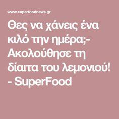 Θες να χάνεις ένα κιλό την ημέρα;- Ακολούθησε τη δίαιτα του λεμονιού! - SuperFood Diet, Loosing Weight, Diets